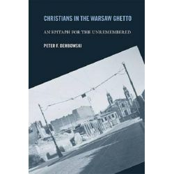 Christians in the Warsaw Ghetto, An Epitaph for the Unremembered by Peter F. Dembowski, 9780268025724.