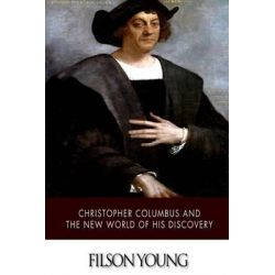 Christopher Columbus and the New World of His Discovery by Filson Young, 9781505423914.