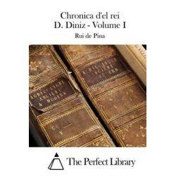Chronica D'El Rei D. Diniz - Volume I by Rui De Pina, 9781512365986.