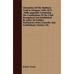 Chronicles of the Maltmen Craft in Glasgow, 1605-1879, With Appendix Containing the Constitution of the Craft Recognised and Established by Letter of by Robert Douie, 9781409794943.