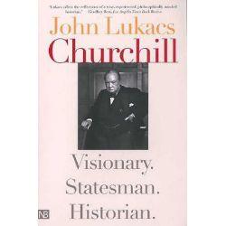Churchill, Visionary, Statesman, Historian by John R. Lukacs, 9780300103021.