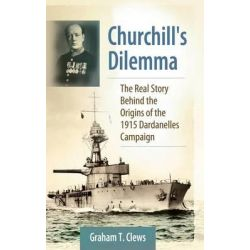 Churchill's Dilemma, The Real Story Behind the Origins of the 1915 Dardanelles Campaign by Graham T. Clews, 9780313384745.
