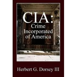 CIA, Crime Incorporated of America by Herbert G Dorsey III, 9781478757931.