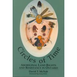 Circles of Time, Aboriginal Land Rights and Resistance in Ontario by David T. McNab, 9780889203389.