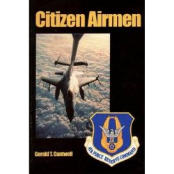 Citizen Airmen, A History of the Air Force Reserve 1946-1994 by Gerald T Cantwell, 9781477551530.