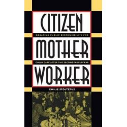 Citizen, Mother, Worker, Debating Public Responsibility for Child Care after the Second World War by Emilie Stoltzfus, 9780807854853.