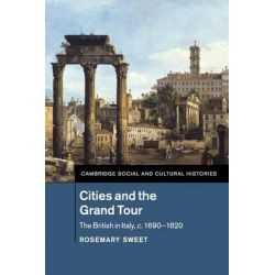 Cities and the Grand Tour, The British in Italy, c.1690-1820 by Rosemary Sweet, 9781107529205.