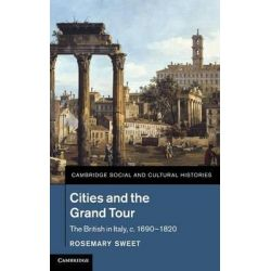 Cities and the Grand Tour, The British in Italy, C. 1690-1820 by Rosemary Sweet, 9781107020504.