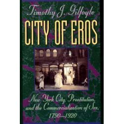 City of Eros, New York City, Prostitution and the Commercialization of Sex, 1790-1920 by Timothy J. Gilfoyle, 9780393311082.