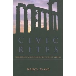 Civic Rites, Democracy and Religion in Ancient Athens by Nancy Evans, 9780520262034.