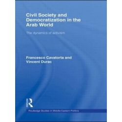 Civil Society and Democratization in the Arab World, The Dynamics of Activism by Francesco Cavatorta, 9780415491297.
