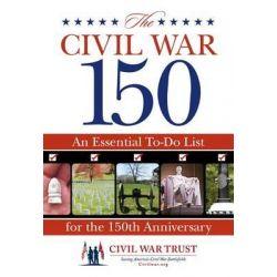 Civil War 150, An Essential To-Do List for the 150th Anniversary by Civil War Trust, 9780762772070.