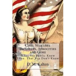 Civil War 1861 Incidents, Atrocities and Gore, What the Public Knew Then - That You Don't Know by D M Kalten, 9781508575313.