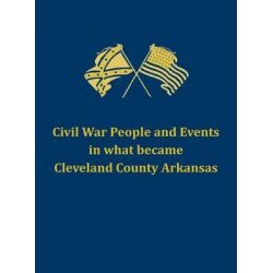 Civil War People and Events in What Became Cleveland County Arkansas by Cleveland County Historical Society, 9781457537660.