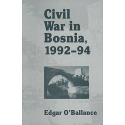 Civil War in Bosnia 1992-94 1995 by Edgar O'Ballance, 9781349136681.