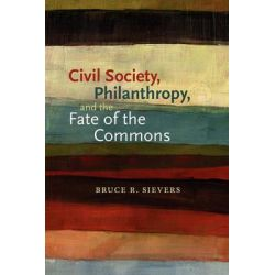 Civil Society, Philanthropy, and the Fate of the Commons, Civil Society: Historical and Contemporary Perspectives by Bruce R. Sievers, 9781584658955.