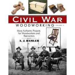 Civil War Woodworking, Volume II, More Authentic Projects for Woodworkers and Reenactors by A J Hamler, 9781610351966.