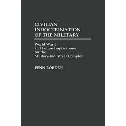 Civilian Indoctrination of the Military, World War I and Future Implications for the Military-industrial Complex by Penn Borden, 9780313263811.