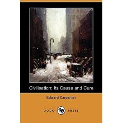 Civilisation, Its Cause and Cure (Dodo Press) by Edward Carpenter, 9781409936374.