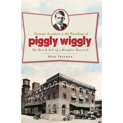 Clarence Saunders & the Founding of Piggly Wiggly, The Rise & Fall of a Memphis Maverick by Mike Freeman, 9781609492854.