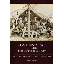Class and Race in the Frontier Army, Military Life in the West, 1870-1890 by Kevin Adams, 9780806139814.