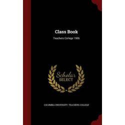 Class Book, Teachers College 1906 by Columbia University Teachers College, 9781296776299.