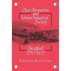 Class Formation and Urban Industrial Society, Bradford, 1750-1850 by Theodore Koditschek, 9780521103695.