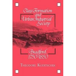 Class Formation and Urban Industrial Society, Bradford, 1750-1850 by Theodore Koditschek, 9780521327718.