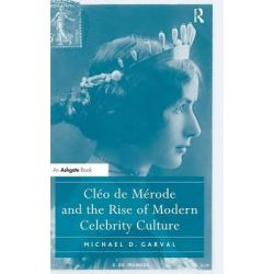 Cleo de Merode and the Rise of Modern Celebrity Culture by Michael D. Garval, 9781409406037.