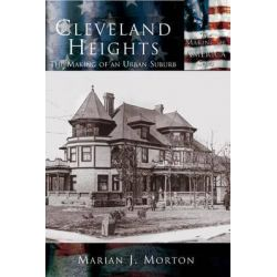 Cleveland Heights, The Making of an Urban Suburb by Marian J Morton, 9781589731394.