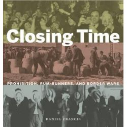 Closing Time, Prohibition, Rum-Runners and Border Wars by Daniel Francis, 9781771620376.