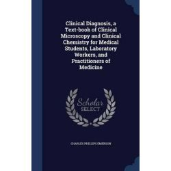 Clinical Diagnosis, a Text-Book of Clinical Microscopy and Clinical Chemistry for Medical Students, Laboratory Workers, and Practitioners of Medicine by Charles Phillips Emerson, 978129794