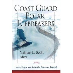 Coast Guard Polar Icebreakers, Arctic Region and Antarctica Issues and Research Ser. by Nathan L. Scott, 9781606929872.