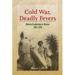 Cold War, Deadly Fevers, Malaria Eradication in Mexico, 1955-1975 by Marcos Cueto, 9781421415567.