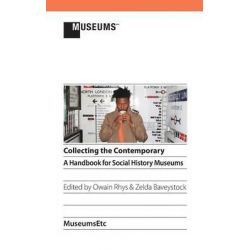 Collecting the Contemporary, A Handbook for Social History Museums by Owain Rhys, 9781910144282.
