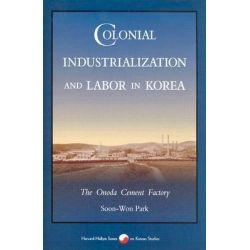 Colonial Industrialization and Labor in Korea, The Onoda Cement Factory by Soon Won Park, 9780674142404.