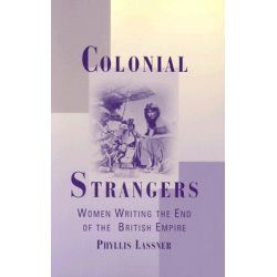 Colonial Strangers, Women Writing the End of the British Empire by Phyllis Lassner, 9780813534176.