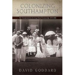 Colonizing Southampton, The Transformation of a Long Island Community, 1870-1900 by David Goddard, 9781438437972.