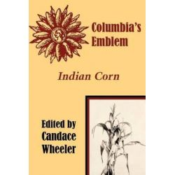 Columbia's Emblem Indian Corn by Candace Wheeler, 9781410206152.