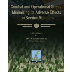 Combat and Operational Stress, Minimizing Its Adverse Effects on Service Members by United States Army Maj Kevin Broadnax, 9781481193016.