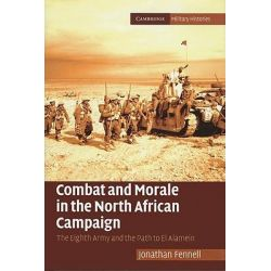 Combat and Morale in the North African Campaign : The Eighth Army and the Path to El Alamein, The Cambridge Military Histories Series by Jonathan Fennell, 9780521192705.