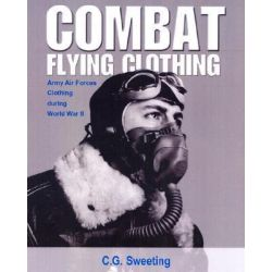 Combat Flying Clothing : Army Flying Clothing Through World War II by C. G. Sweeting, 9781560985037.