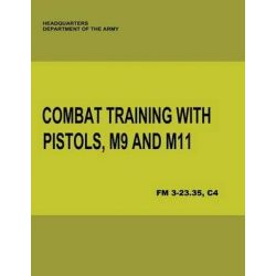 Combat Training with Pistols, M9 and M11 (FM 3-23.35, C4) by Department of the Army, 9781480017139.