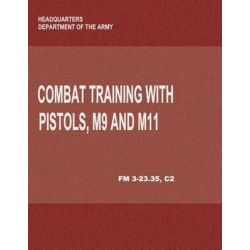 Combat Training with Pistols, M9 and M11 (FM 3-23.35, C2) by Department of the Army, 9781480017115.