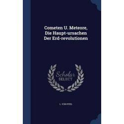 Cometen U. Meteore, Die Haupt-Ursachen Der Erd-Revolutionen by L Von Pfeil, 9781340540166.