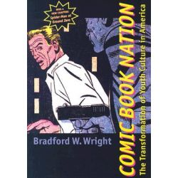 Comic Book Nation, The Transformation of Youth Culture in America by Bradford W. Wright, 9780801874505.