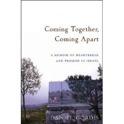 Coming Together, Coming Apart, A Memoir of Heartbreak and Promise in Israel by Daniel Gordis, 9780471789611.