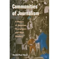 Communities of Journalism, A History of American Newspapers and Their Readers by David Paul Nord, 9780252074042.