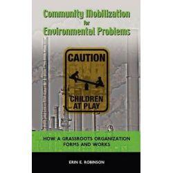 Community Mobilization for Environmental Problems, How a Grassroots Organization Forms and Works by Erin E Robinson, 9781604978377.