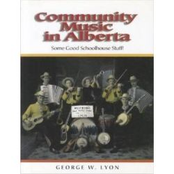 Community Music in Alberta, Some Good Schoolhouse Stuff! by George W. Lyon, 9781895176834.